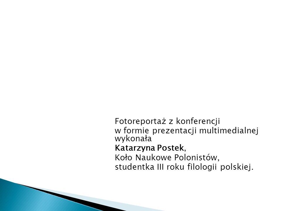 Fotoreportaż z konferencji w formie prezentacji multimedialnej wykonała Katarzyna Postek, Koło Naukowe Polonistów, studentka III roku filologii polskiej.