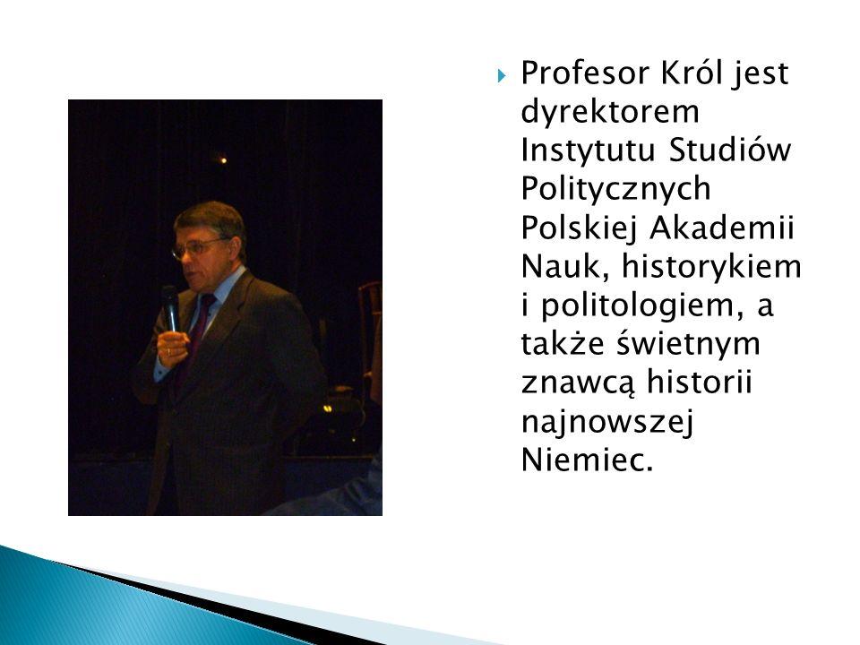  Profesor Król jest dyrektorem Instytutu Studiów Politycznych Polskiej Akademii Nauk, historykiem i politologiem, a także świetnym znawcą historii najnowszej Niemiec.