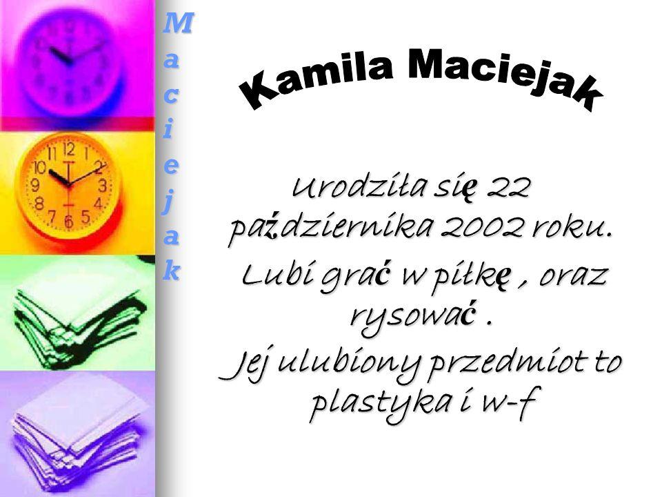 Kamila MaciejakKamila MaciejakKamila MaciejakKamila Maciejak Urodziła si ę 22 pa ź dziernika 2002 roku.