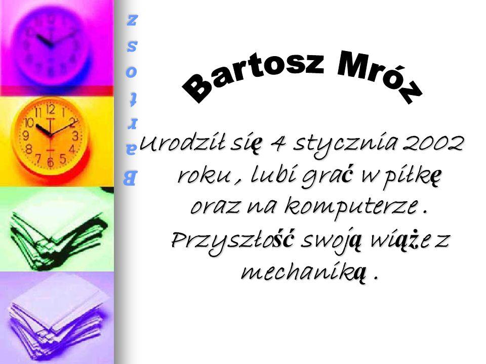 Bartosz MrózBartosz MrózBartosz MrózBartosz Mróz Urodził si ę 4 stycznia 2002 roku, lubi gra ć w piłk ę oraz na komputerze.