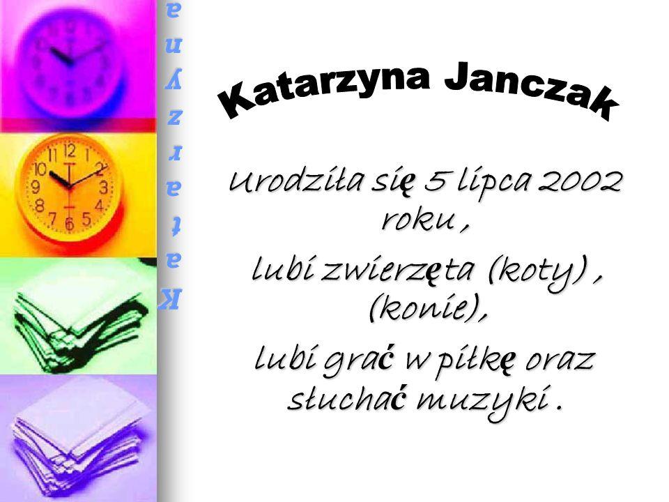 Katarzyna JanczakKatarzyna JanczakKatarzyna JanczakKatarzyna Janczak Urodziła si ę 5 lipca 2002 roku, Urodziła si ę 5 lipca 2002 roku, lubi zwierz ę ta (koty), (konie), lubi zwierz ę ta (koty), (konie), lubi gra ć w piłk ę oraz słucha ć muzyki.