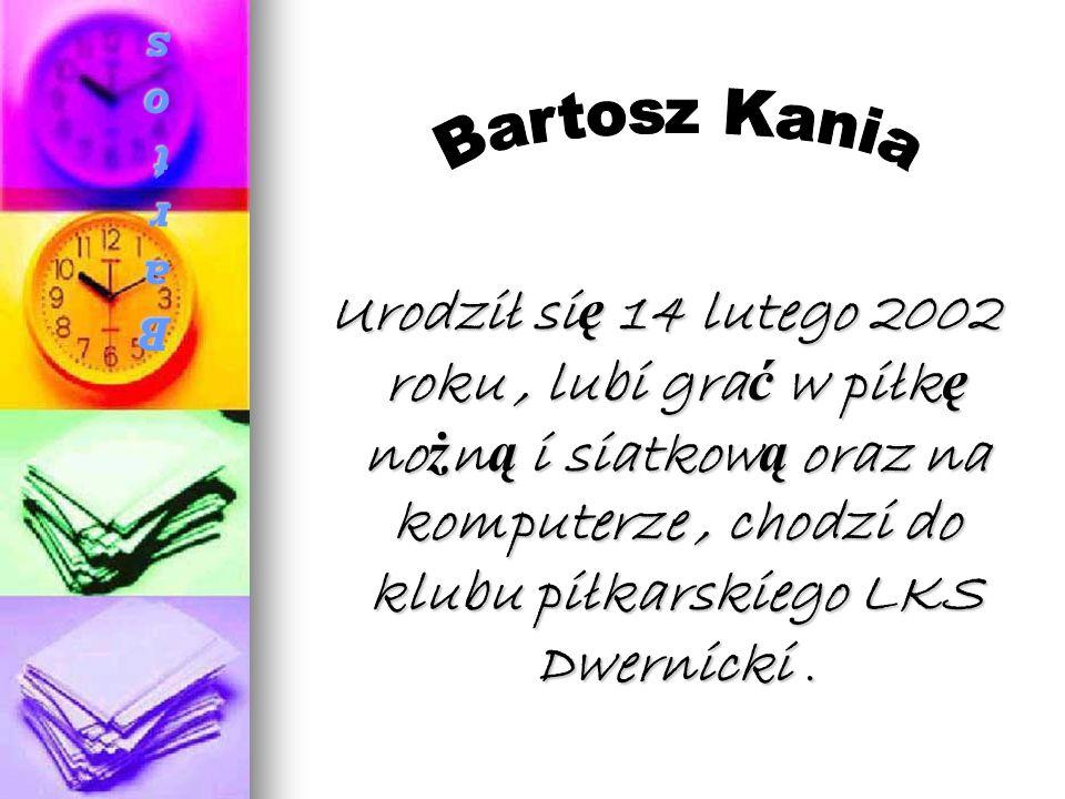 Bartosz KaniaBartosz KaniaBartosz KaniaBartosz Kania Urodził si ę 14 lutego 2002 roku, lubi gra ć w piłk ę no ż n ą i siatkow ą oraz na komputerze, chodzi do klubu piłkarskiego LKS Dwernicki.