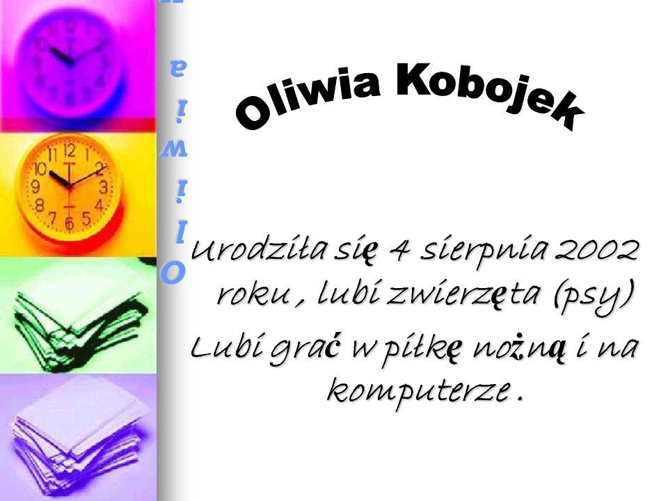 Oliwia KobojekOliwia KobojekOliwia KobojekOliwia Kobojek Urodziła si ę 4 sierpnia 2002 roku, lubi zwierz ę ta (psy) Lubi gra ć w piłk ę no ż n ą i na komputerze.