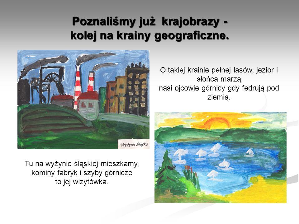 Poznaliśmy już krajobrazy - kolej na krainy geograficzne. Tu na wyżynie śląskiej mieszkamy, kominy fabryk i szyby górnicze to jej wizytówka. O takiej