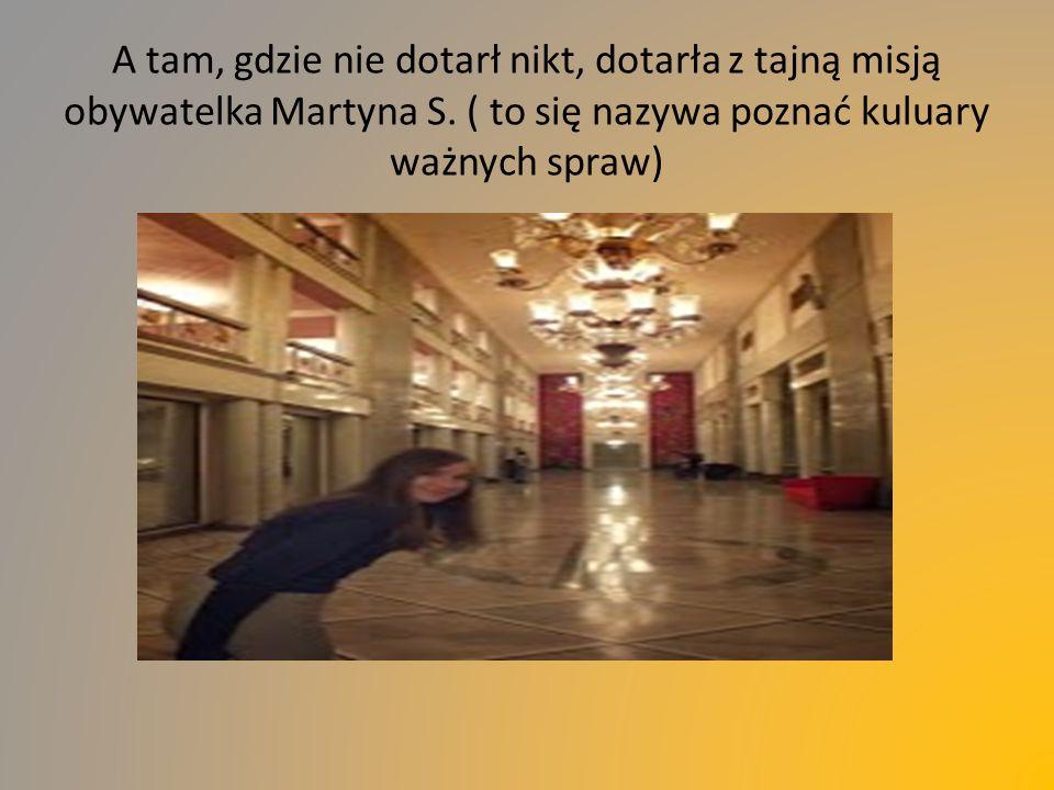 A tam, gdzie nie dotarł nikt, dotarła z tajną misją obywatelka Martyna S. ( to się nazywa poznać kuluary ważnych spraw)
