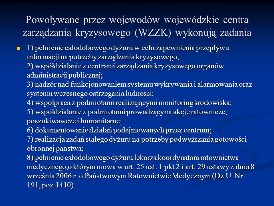 Powoływane przez wojewodów wojewódzkie centra zarządzania kryzysowego (WZZK) wykonują zadania 1) pełnienie całodobowego dyżuru w celu zapewnienia przepływu informacji na potrzeby zarządzania kryzysowego; 2) współdziałanie z centrami zarządzania kryzysowego organów administracji publicznej; 3) nadzór nad funkcjonowaniem systemu wykrywania i alarmowania oraz systemu wczesnego ostrzegania ludności; 4) współpraca z podmiotami realizującymi monitoring środowiska; 5) współdziałanie z podmiotami prowadzącymi akcje ratownicze, poszukiwawcze i humanitarne; 6) dokumentowanie działań podejmowanych przez centrum; 7) realizacja zadań stałego dyżuru na potrzeby podwyższania gotowości obronnej państwa; 8) pełnienie całodobowego dyżuru lekarza koordynatora ratownictwa medycznego,o którym mowa w art.