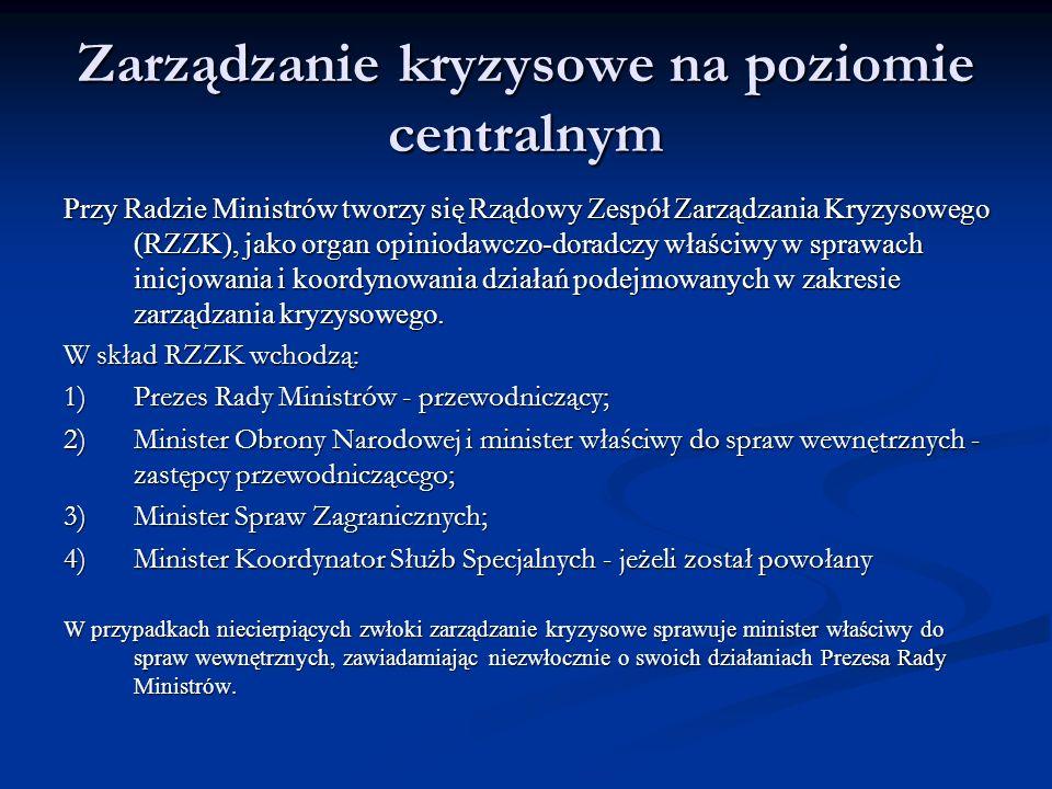 Zarządzanie kryzysowe na poziomie centralnym Przy Radzie Ministrów tworzy się Rządowy Zespół Zarządzania Kryzysowego (RZZK), jako organ opiniodawczo-doradczy właściwy w sprawach inicjowania i koordynowania działań podejmowanych w zakresie zarządzania kryzysowego.