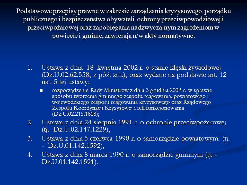 Podstawowe przepisy prawne w zakresie zarządzania kryzysowego, porządku publicznego i bezpieczeństwa obywateli, ochrony przeciwpowodziowej i przeciwpożarowej oraz zapobiegania nadzwyczajnym zagrożeniom w powiecie i gminie, zawierają n/w akty normatywne: 1.Ustawa z dnia 18 kwietnia 2002 r.