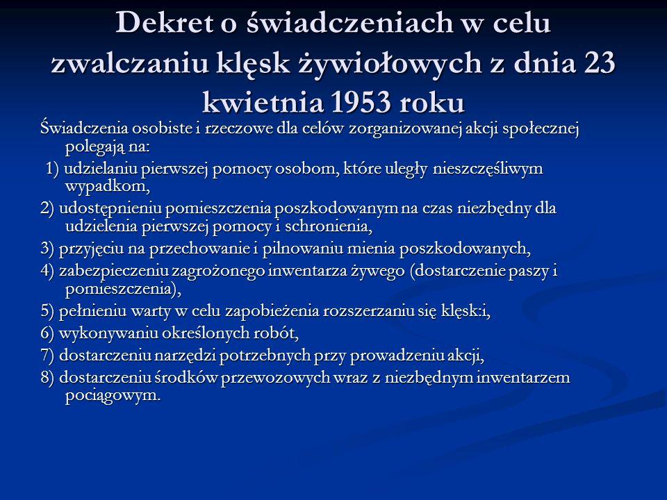 Dekret o świadczeniach w celu zwalczaniu klęsk żywiołowych z dnia 23 kwietnia 1953 roku Świadczenia osobiste i rzeczowe dla celów zorganizowanej akcji społecznej polegają na: 1) udzielaniu pierwszej pomocy osobom, które uległy nieszczęśliwym wypadkom, 1) udzielaniu pierwszej pomocy osobom, które uległy nieszczęśliwym wypadkom, 2) udostępnieniu pomieszczenia poszkodowanym na czas niezbędny dla udzielenia pierwszej pomocy i schronienia, 3) przyjęciu na przechowanie i pilnowaniu mienia poszkodowanych, 4) zabezpieczeniu zagrożonego inwentarza żywego (dostarczenie paszy i pomieszczenia), 5) pełnieniu warty w celu zapobieżenia rozszerzaniu się klęsk:i, 6) wykonywaniu określonych robót, 7) dostarczeniu narzędzi potrzebnych przy prowadzeniu akcji, 8) dostarczeniu środków przewozowych wraz z niezbędnym inwentarzem pociągowym.