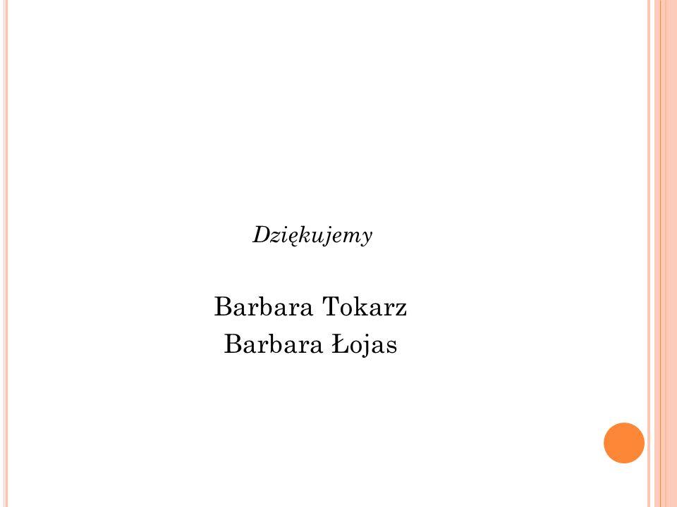 Dziękujemy Barbara Tokarz Barbara Łojas
