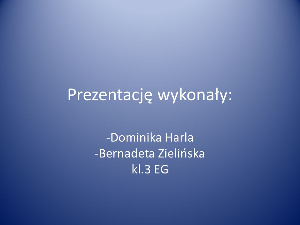 Prezentację wykonały: -Dominika Harla -Bernadeta Zielińska kl.3 EG