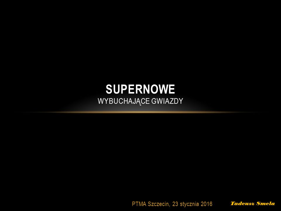 Tadeusz Smela PTMA Szczecin, 23 stycznia 2016 SUPERNOWE WYBUCHAJĄCE GWIAZDY