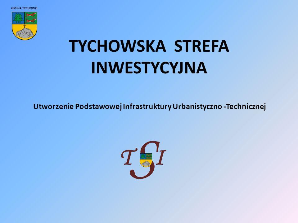TYCHOWSKA STREFA INWESTYCYJNA GMINA TYCHOWO Utworzenie Podstawowej Infrastruktury Urbanistyczno -Technicznej TI S