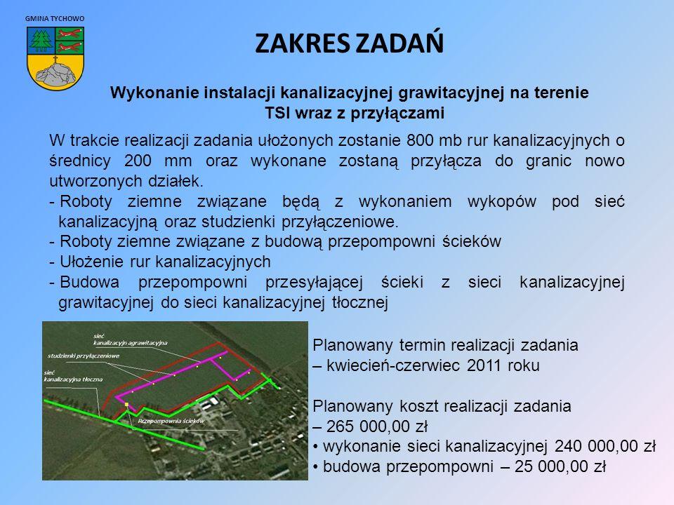 GMINA TYCHOWO ZAKRES ZADAŃ Wykonanie instalacji kanalizacyjnej grawitacyjnej na terenie TSI wraz z przyłączami W trakcie realizacji zadania ułożonych zostanie 800 mb rur kanalizacyjnych o średnicy 200 mm oraz wykonane zostaną przyłącza do granic nowo utworzonych działek.