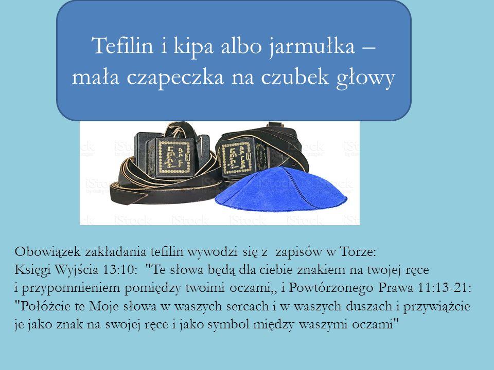 Tefilin i kipa albo jarmułka – mała czapeczka na czubek głowy Obowiązek zakładania tefilin wywodzi się z zapisów w Torze: Księgi Wyjścia 13:10: