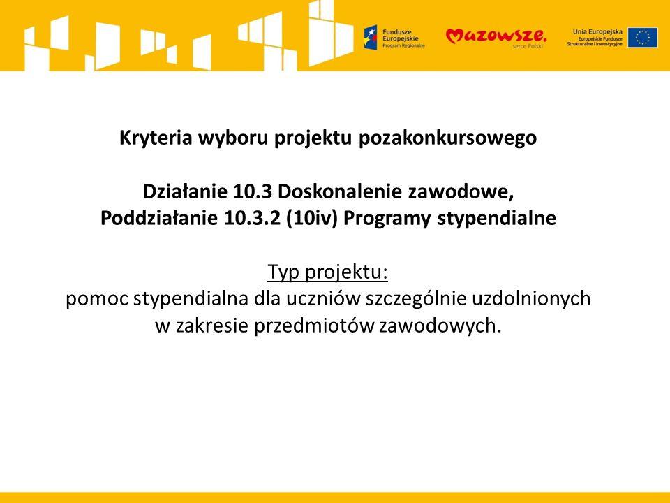 Kryteria wyboru projektu pozakonkursowego Działanie 10.3 Doskonalenie zawodowe, Poddziałanie 10.3.2 (10iv) Programy stypendialne Typ projektu: pomoc s
