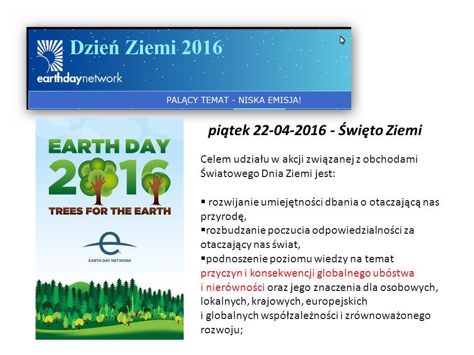 piątek 22-04-2016 - Święto Ziemi Celem udziału w akcji związanej z obchodami Światowego Dnia Ziemi jest:  rozwijanie umiejętności dbania o otaczającą nas przyrodę,  rozbudzanie poczucia odpowiedzialności za otaczający nas świat,  podnoszenie poziomu wiedzy na temat przyczyn i konsekwencji globalnego ubóstwa i nierówności oraz jego znaczenia dla osobowych, lokalnych, krajowych, europejskich i globalnych współzależności i zrównoważonego rozwoju;