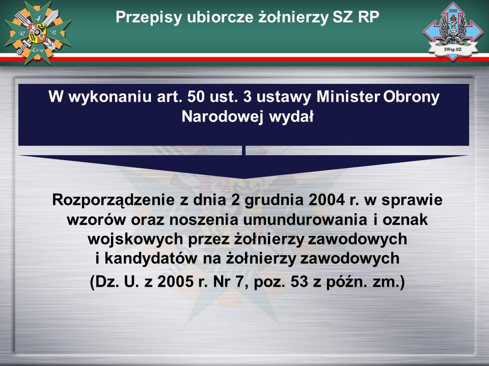 W wykonaniu art. 50 ust. 3 ustawy Minister Obrony Narodowej wydał Rozporządzenie z dnia 2 grudnia 2004 r. w sprawie wzorów oraz noszenia umundurowania