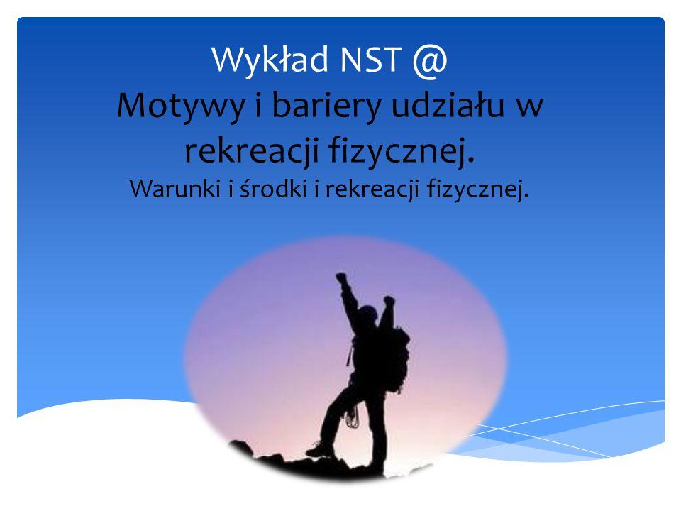Wykład NST @ Motywy i bariery udziału w rekreacji fizycznej. Warunki i środki i rekreacji fizycznej.