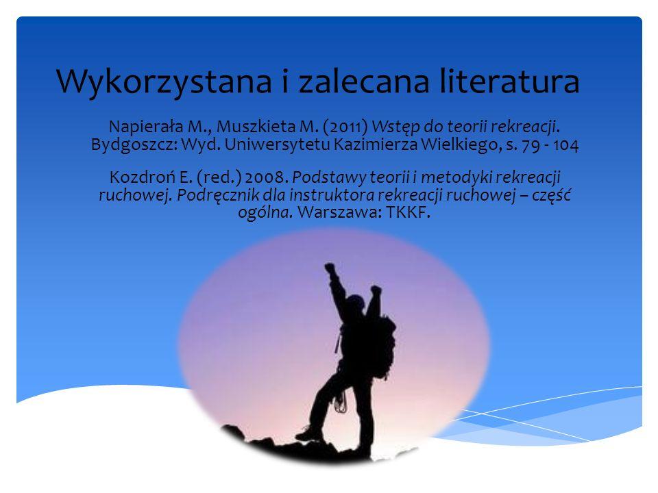 Wykorzystana i zalecana literatura Napierała M., Muszkieta M. (2011) Wstęp do teorii rekreacji. Bydgoszcz: Wyd. Uniwersytetu Kazimierza Wielkiego, s.