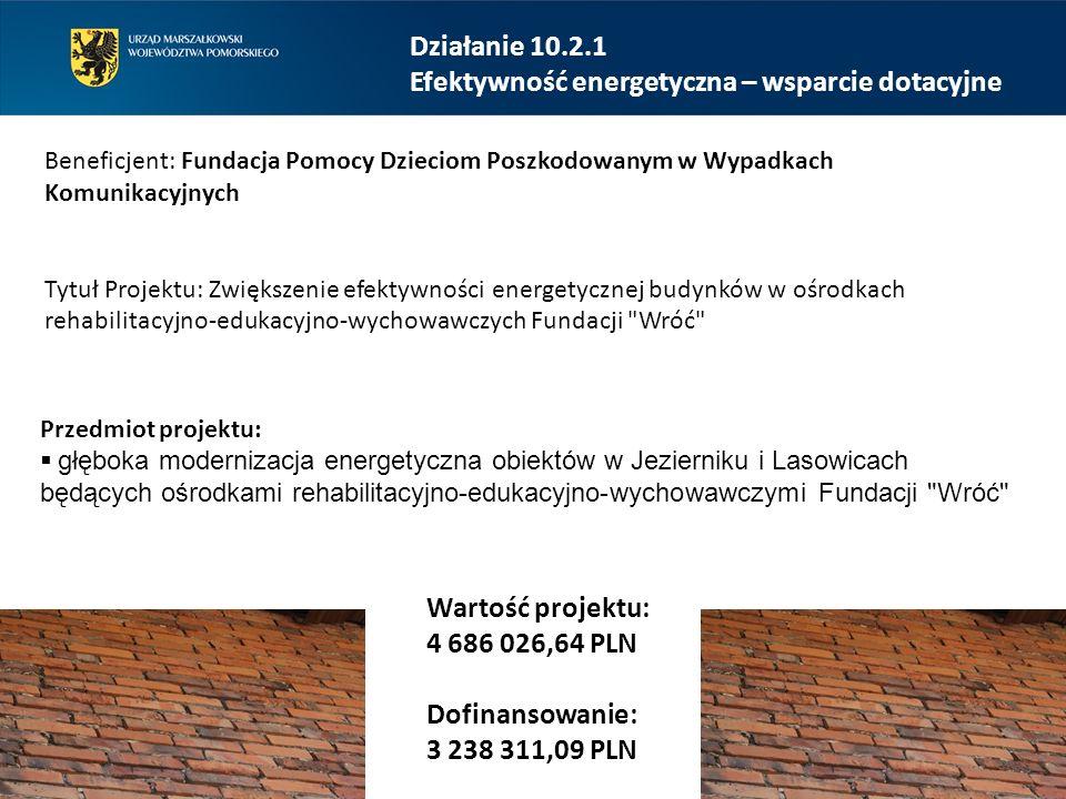 Działanie 10.2.1 Efektywność energetyczna – wsparcie dotacyjne Beneficjent: Fundacja Pomocy Dzieciom Poszkodowanym w Wypadkach Komunikacyjnych Tytuł Projektu: Zwiększenie efektywności energetycznej budynków w ośrodkach rehabilitacyjno-edukacyjno-wychowawczych Fundacji Wróć Wartość projektu: 4 686 026,64 PLN Dofinansowanie: 3 238 311,09 PLN Przedmiot projektu:  głęboka modernizacja energetyczna obiektów w Jezierniku i Lasowicach będących ośrodkami rehabilitacyjno-edukacyjno-wychowawczymi Fundacji Wróć