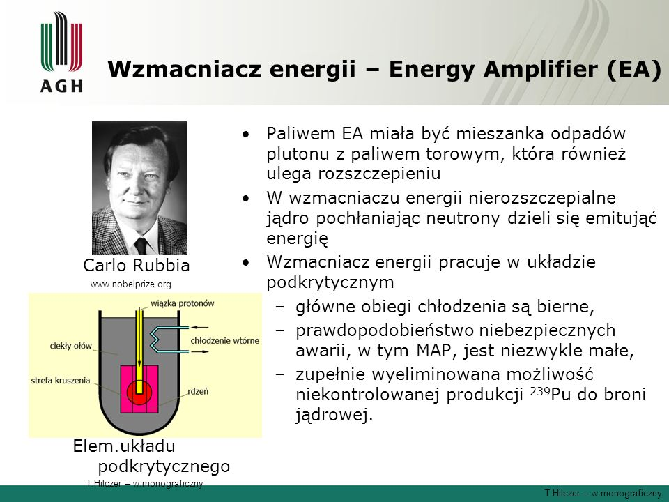 Wzmacniacz energii – Energy Amplifier (EA) Paliwem EA miała być mieszanka odpadów plutonu z paliwem torowym, która również ulega rozszczepieniu W wzmacniaczu energii nierozszczepialne jądro pochłaniając neutrony dzieli się emitująć energię Wzmacniacz energii pracuje w układzie podkrytycznym –główne obiegi chłodzenia są bierne, –prawdopodobieństwo niebezpiecznych awarii, w tym MAP, jest niezwykle małe, –zupełnie wyeliminowana możliwość niekontrolowanej produkcji 239 Pu do broni jądrowej.