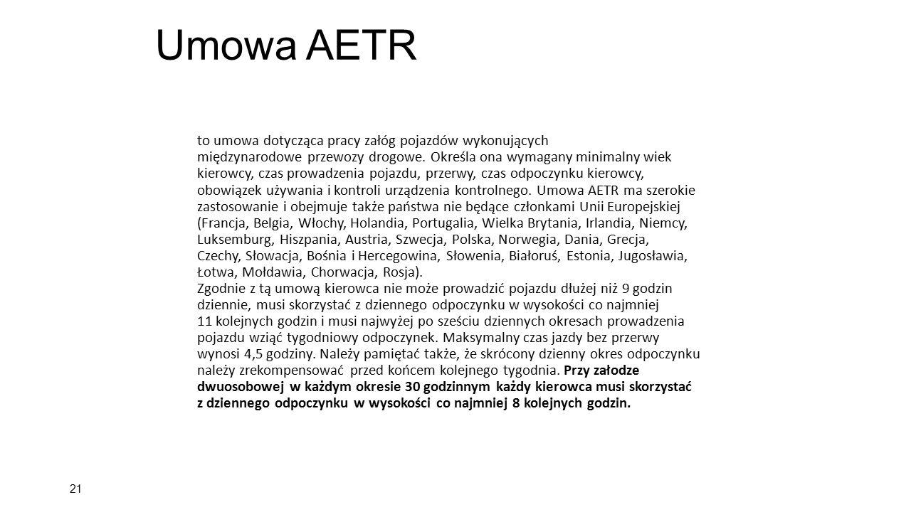 Umowa AETR 21 to umowa dotycząca pracy załóg pojazdów wykonujących międzynarodowe przewozy drogowe. Określa ona wymagany minimalny wiek kierowcy, czas