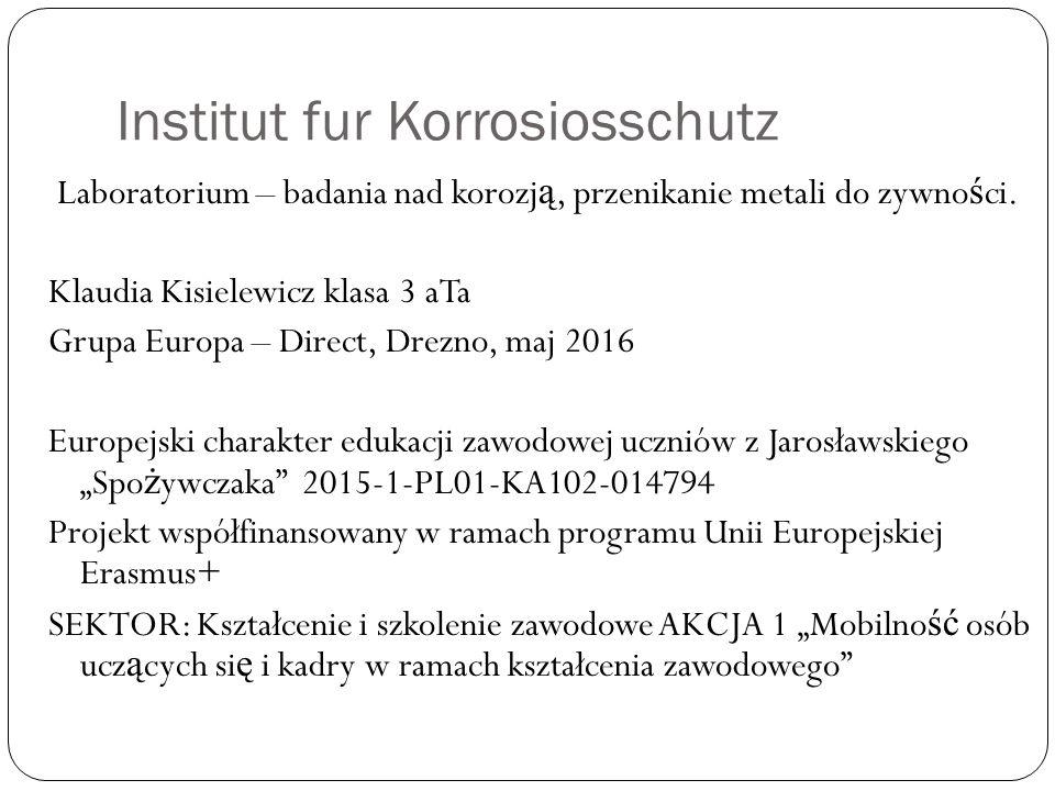 Institut fur Korrosiosschutz Laboratorium – badania nad korozj ą, przenikanie metali do zywno ś ci. Klaudia Kisielewicz klasa 3 aTa Grupa Europa – Dir