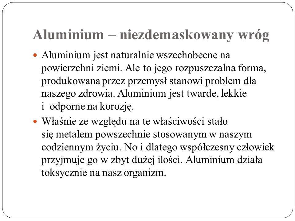 Aluminium – niezdemaskowany wróg Aluminium jest naturalnie wszechobecne na powierzchni ziemi. Ale to jego rozpuszczalna forma, produkowana przez przem