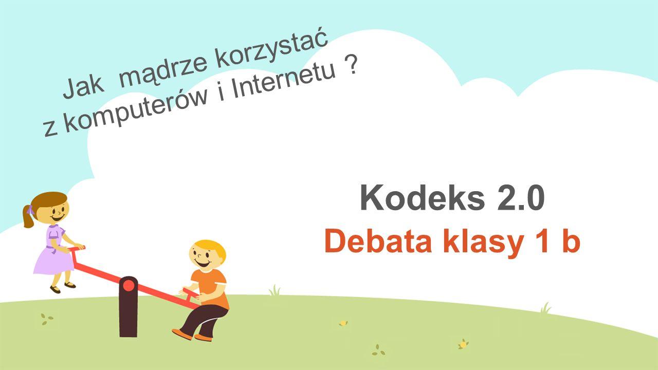 Kodeks 2.0 Debata klasy 1 b Jak mądrze korzystać z komputerów i Internetu ?