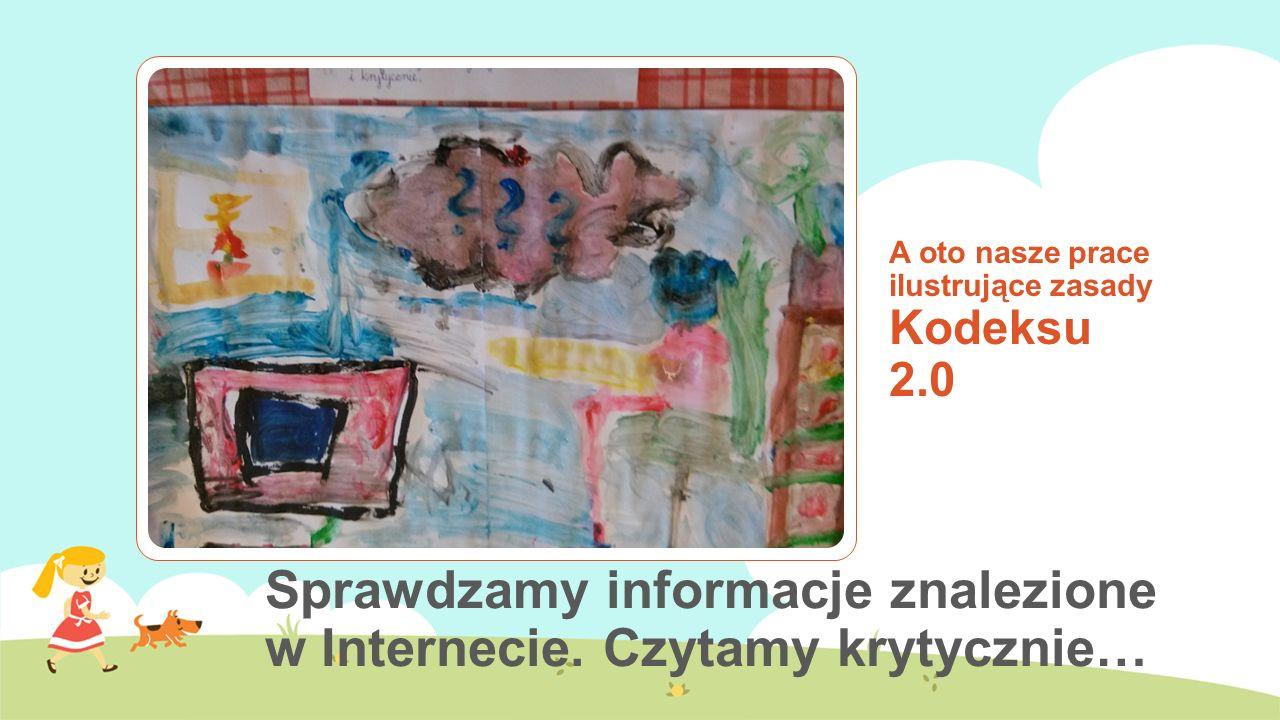 A oto nasze prace ilustrujące zasady Kodeksu 2.0 Sprawdzamy informacje znalezione w Internecie. Czytamy krytycznie…