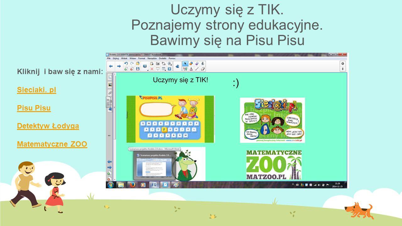 Uczymy się z TIK. Poznajemy strony edukacyjne. Bawimy się na Pisu Pisu Kliknij i baw się z nami: Sieciaki. pl Pisu Detektyw Łodyga Matematyczne ZOO