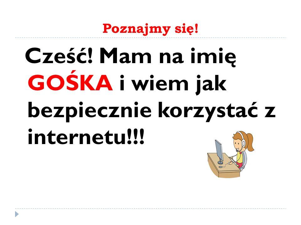 Poznajmy się! Cześć! Mam na imię GOŚKA i wiem jak bezpiecznie korzystać z internetu!!!