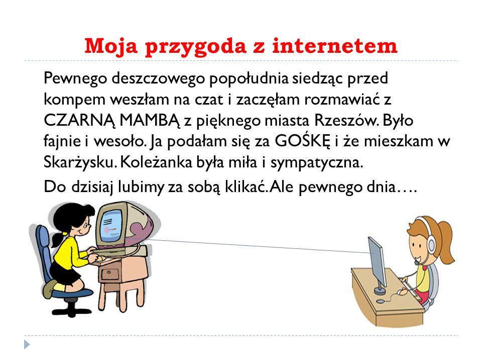 Moja przygoda z internetem Pewnego deszczowego popołudnia siedząc przed kompem weszłam na czat i zaczęłam rozmawiać z CZARNĄ MAMBĄ z pięknego miasta Rzeszów.