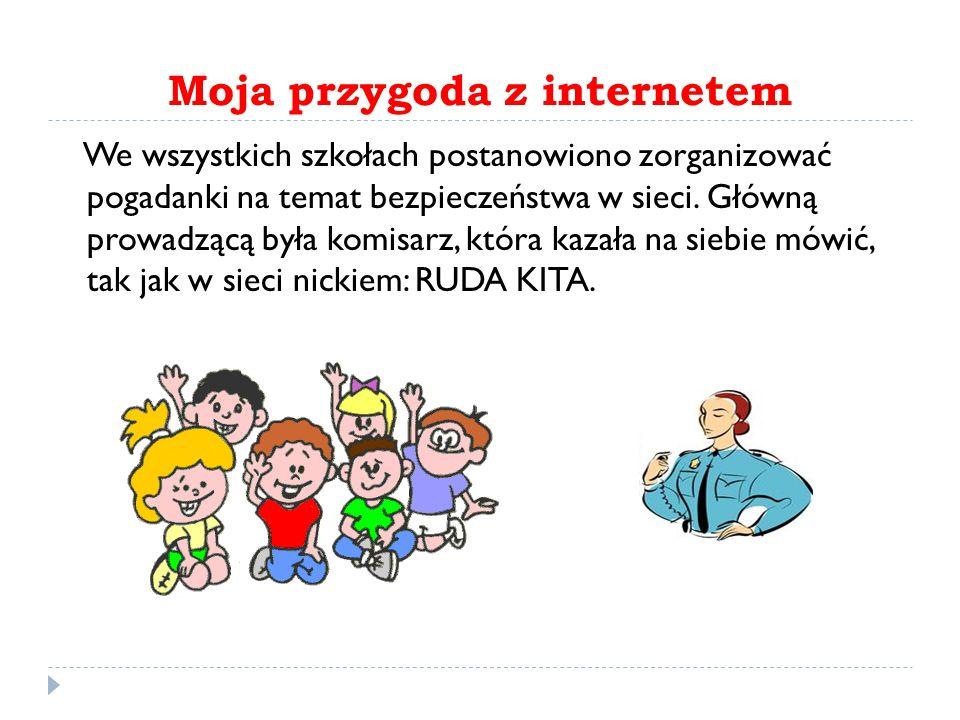 Moja przygoda z internetem We wszystkich szkołach postanowiono zorganizować pogadanki na temat bezpieczeństwa w sieci. Główną prowadzącą była komisarz
