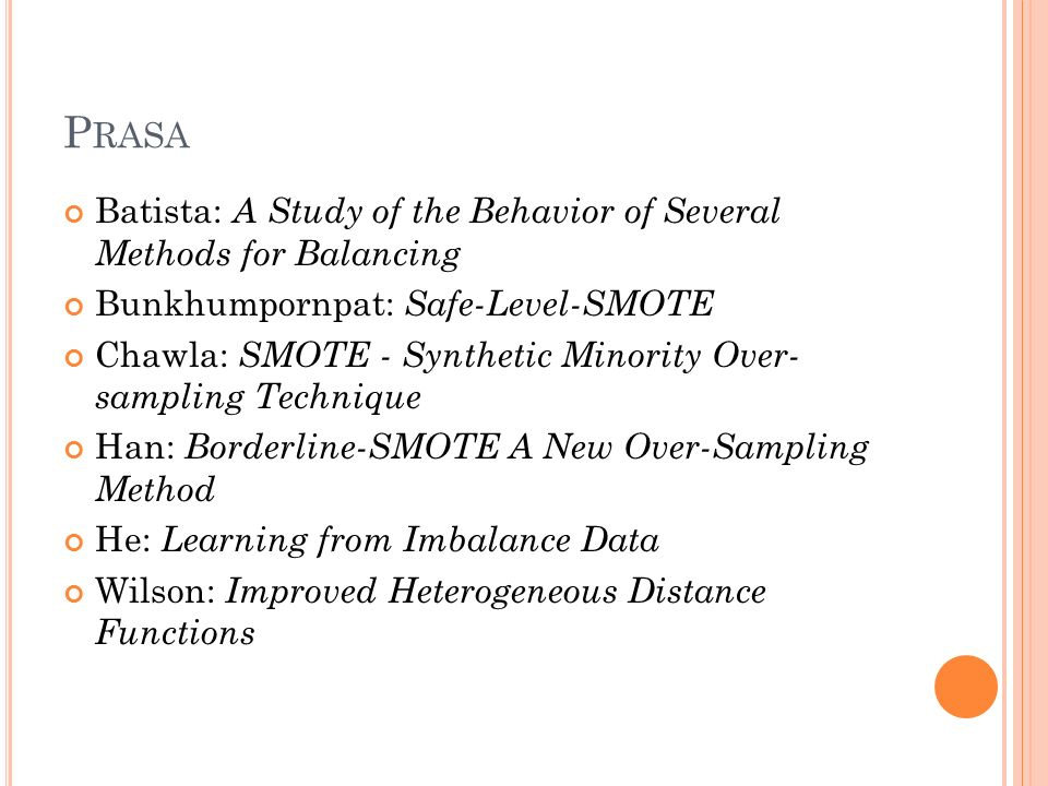 P RASA Batista: A Study of the Behavior of Several Methods for Balancing Bunkhumpornpat: Safe-Level-SMOTE Chawla: SMOTE - Synthetic Minority Over- sampling Technique Han: Borderline-SMOTE A New Over-Sampling Method He: Learning from Imbalance Data Wilson: Improved Heterogeneous Distance Functions