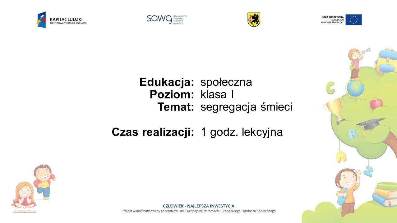 Edukacja: Poziom: Temat: Czas realizacji: społeczna klasa I segregacja śmieci 1 godz. lekcyjna