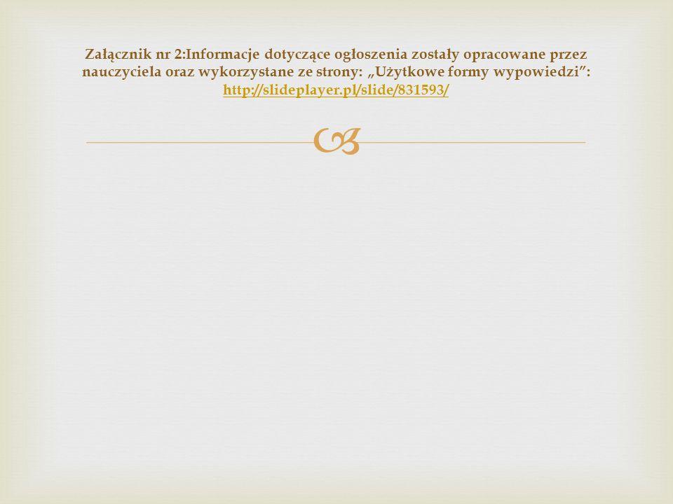 """ Załącznik nr 2:Informacje dotyczące ogłoszenia zostały opracowane przez nauczyciela oraz wykorzystane ze strony: """"Użytkowe formy wypowiedzi : http://slideplayer.pl/slide/831593/ http://slideplayer.pl/slide/831593/"""