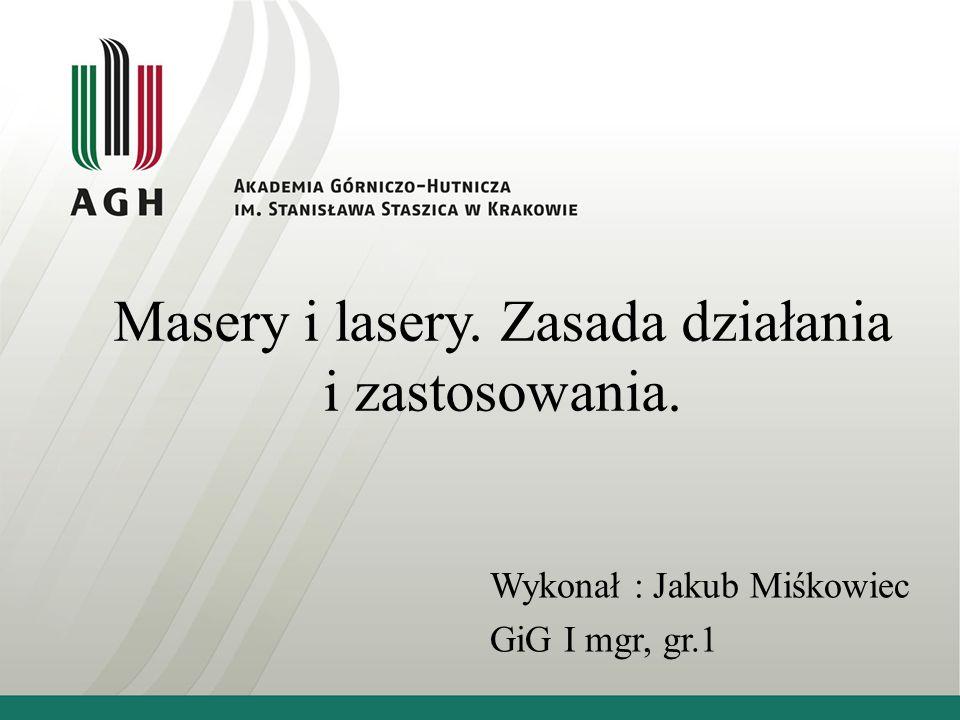 Masery i lasery. Zasada działania i zastosowania. Wykonał : Jakub Miśkowiec GiG I mgr, gr.1