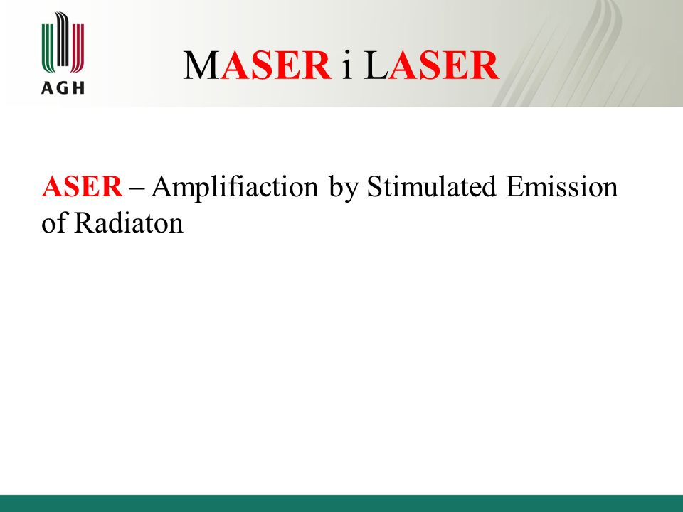 MASER i LASER ASER – Amplifiaction by Stimulated Emission of Radiaton