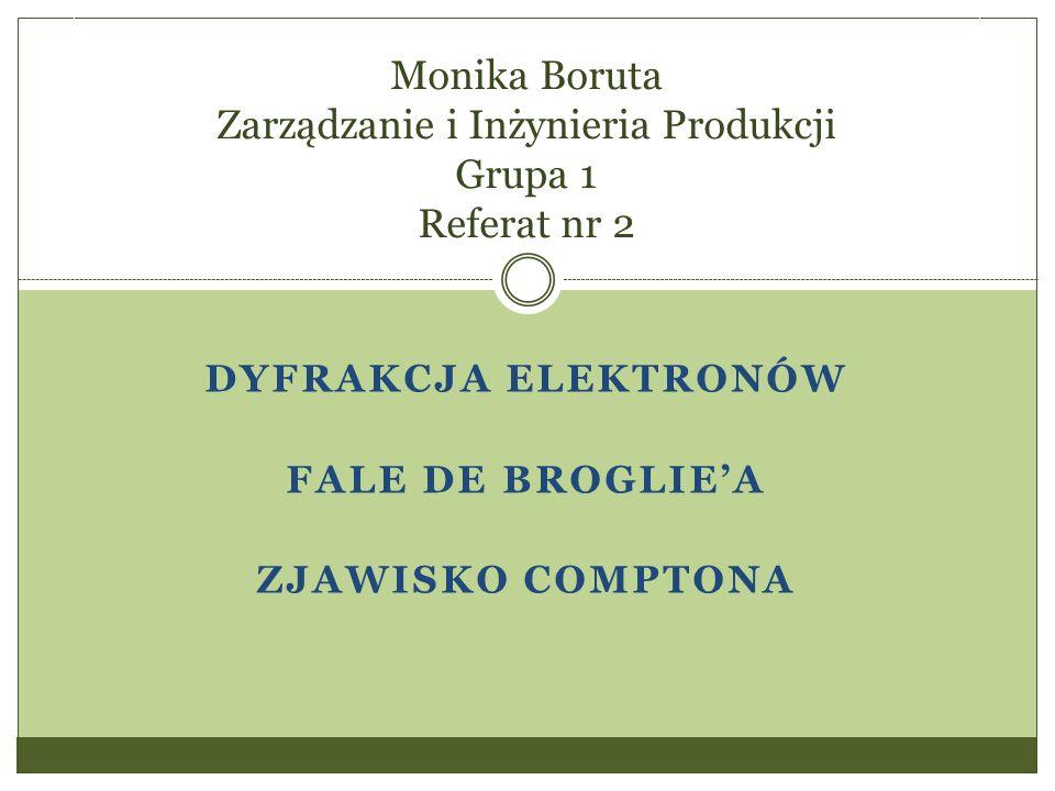 DYFRAKCJA ELEKTRONÓW FALE DE BROGLIE'A ZJAWISKO COMPTONA Monika Boruta Zarządzanie i Inżynieria Produkcji Grupa 1 Referat nr 2