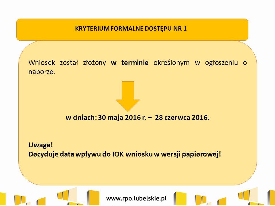 Wniosek został złożony w terminie określonym w ogłoszeniu o naborze. w dniach: 30 maja 2016 r. – 28 czerwca 2016. Uwaga! Decyduje data wpływu do IOK w
