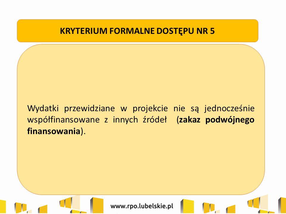 Wydatki przewidziane w projekcie nie są jednocześnie współfinansowane z innych źródeł (zakaz podwójnego finansowania). KRYTERIUM FORMALNE DOSTĘPU NR 5