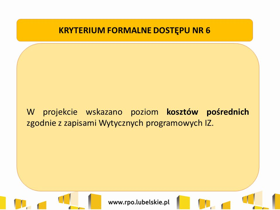 W projekcie wskazano poziom kosztów pośrednich zgodnie z zapisami Wytycznych programowych IZ. KRYTERIUM FORMALNE DOSTĘPU NR 6
