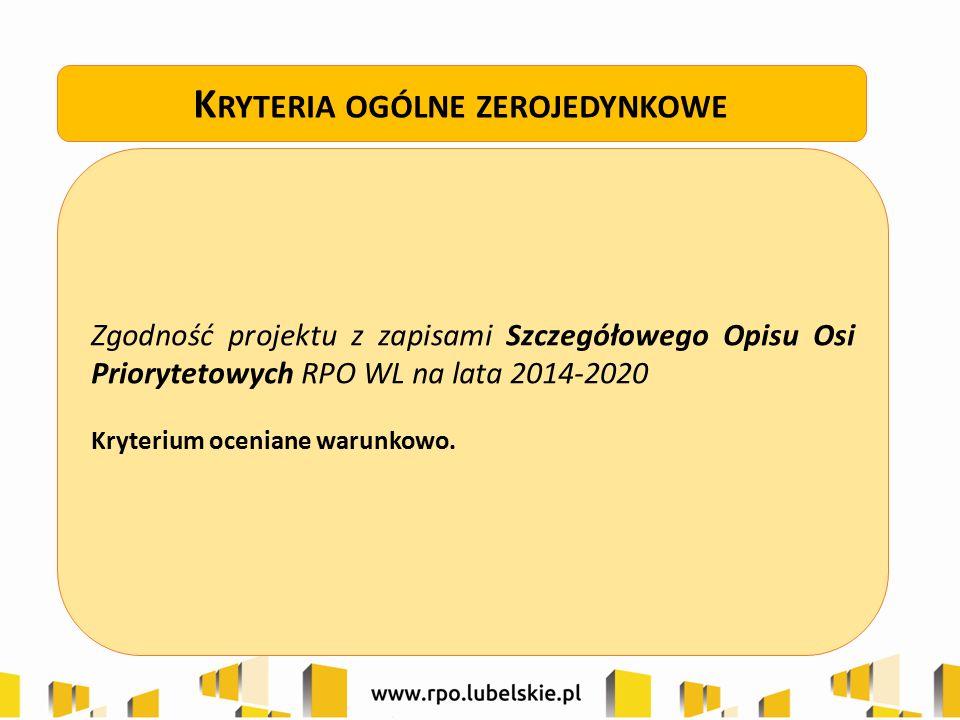 Zgodność projektu z zapisami Szczegółowego Opisu Osi Priorytetowych RPO WL na lata 2014-2020 Kryterium oceniane warunkowo. K RYTERIA OGÓLNE ZEROJEDYNK
