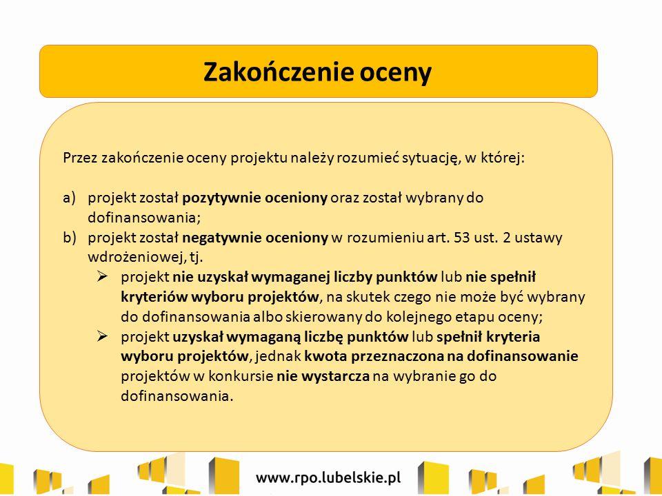 Przez zakończenie oceny projektu należy rozumieć sytuację, w której: a)projekt został pozytywnie oceniony oraz został wybrany do dofinansowania; b)pro