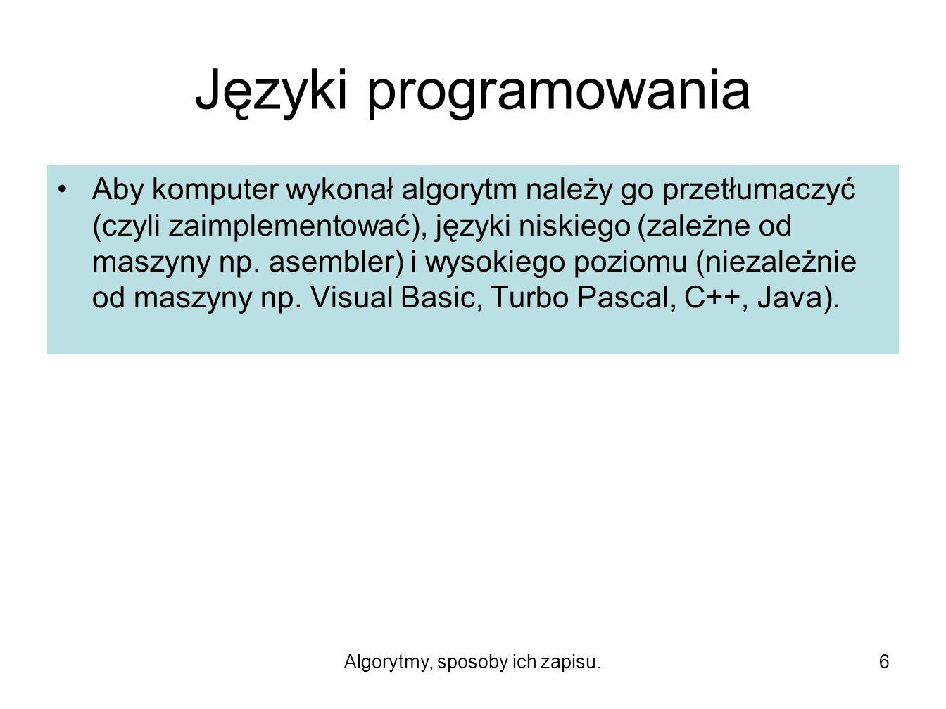 Algorytmy, sposoby ich zapisu.6 Języki programowania Aby komputer wykonał algorytm należy go przetłumaczyć (czyli zaimplementować), języki niskiego (zależne od maszyny np.