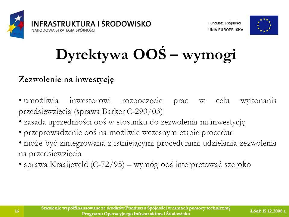 Dyrektywa OOŚ – wymogi 16 Szkolenie współfinansowane ze środków Funduszu Spójności w ramach pomocy technicznej Programu Operacyjnego Infrastruktura i Środowisko Łódź 15.12.2008 r.