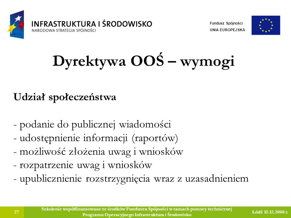 Dyrektywa OOŚ – wymogi 27 Szkolenie współfinansowane ze środków Funduszu Spójności w ramach pomocy technicznej Programu Operacyjnego Infrastruktura i Środowisko Łódź 15.12.2008 r.