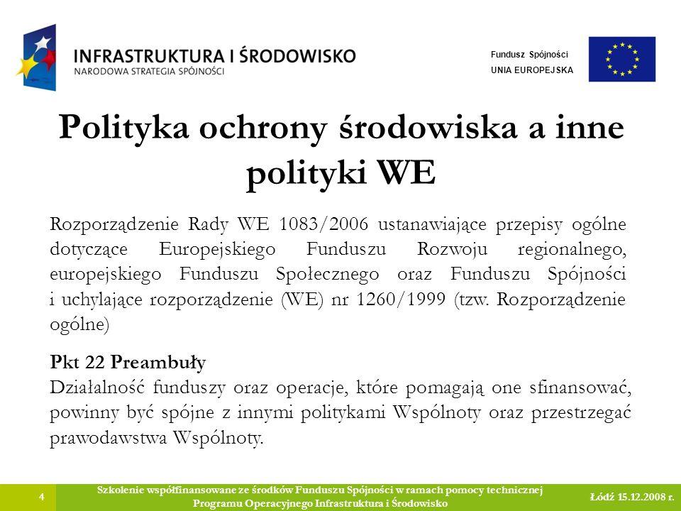 Polityka ochrony środowiska a inne polityki WE 5 Szkolenie współfinansowane ze środków Funduszu Spójności w ramach pomocy technicznej Programu Operacyjnego Infrastruktura i Środowisko Łódź 15.12.2008 r.